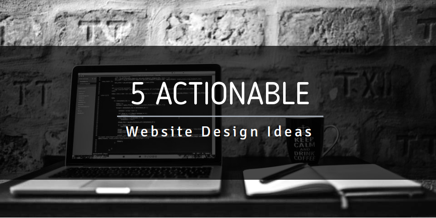 5 Actionable Website Design Ideas For Your Business
