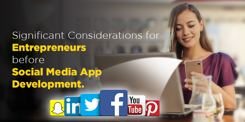 Significant Considerations for Entrepreneurs before Social Media App Development