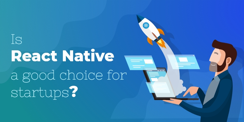 Why Should Start-Ups Go for React Native Mobile App Development?